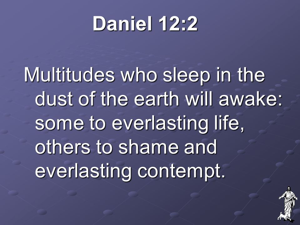 Daniel 12:2 Multitudes who sleep in the dust of the earth will awake: some to everlasting life, others to shame and everlasting contempt.