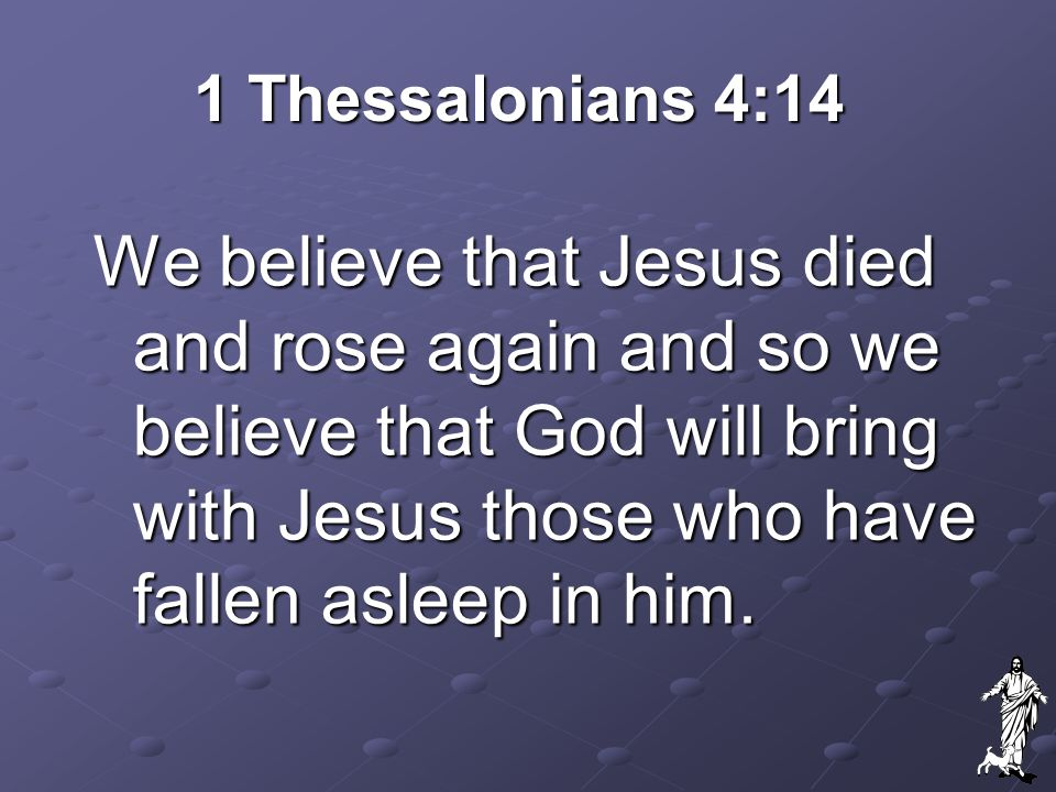 1 Thessalonians 4:14 We believe that Jesus died and rose again and so we believe that God will bring with Jesus those who have fallen asleep in him.