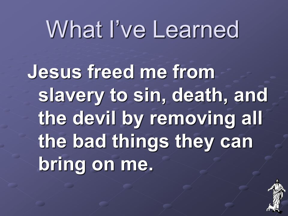What I've Learned Jesus freed me from slavery to sin, death, and the devil by removing all the bad things they can bring on me.