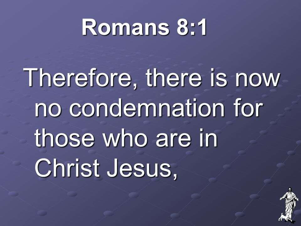 Romans 8:1 Therefore, there is now no condemnation for those who are in Christ Jesus,