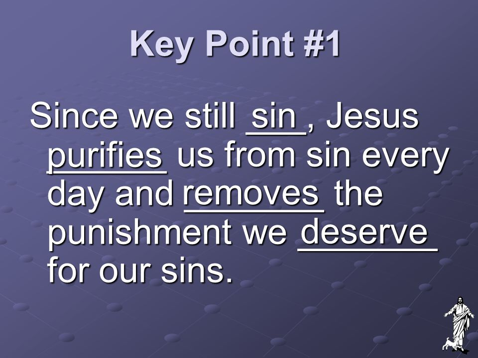 Key Point #1 sin. Since we still ___, Jesus ______ us from sin every day and _______ the punishment we _______ for our sins.