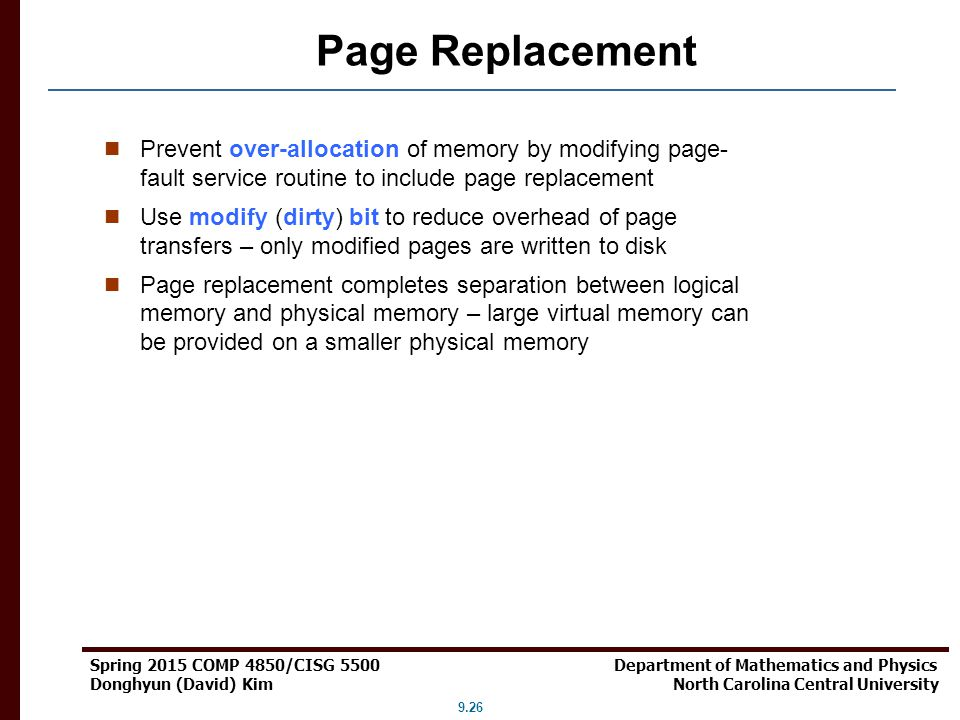 Page Replacement Prevent over-allocation of memory by modifying page-fault service routine to include page replacement.
