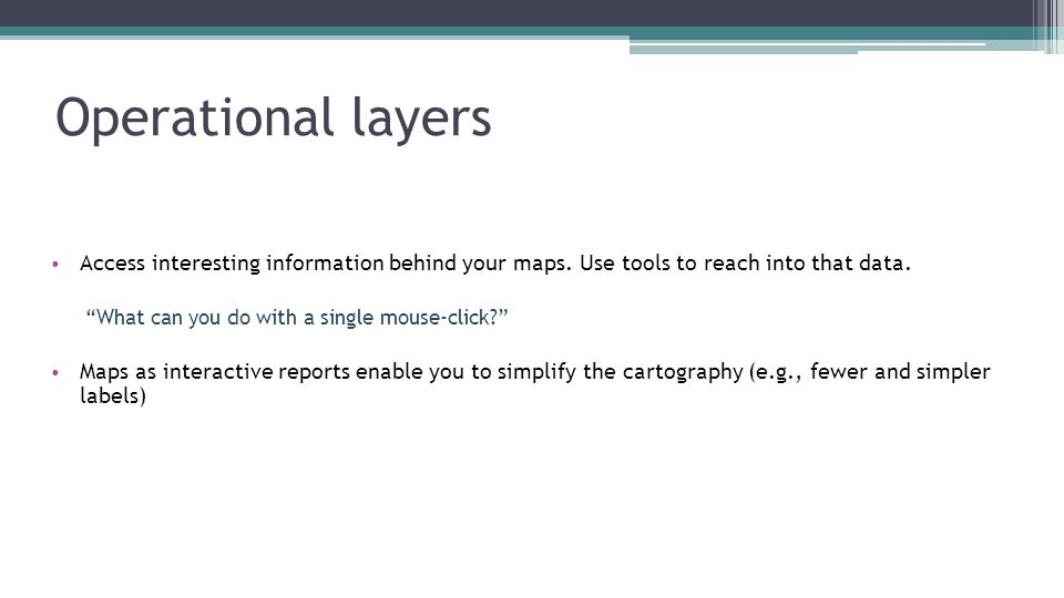 Operational layers Access interesting information behind your maps. Use tools to reach into that data.