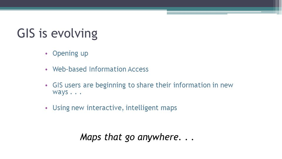 GIS is evolving Maps that go anywhere. . . Opening up