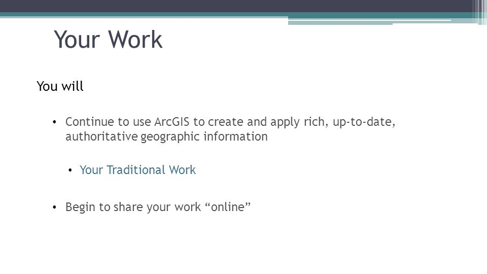 Your Work You will. Continue to use ArcGIS to create and apply rich, up-to-date, authoritative geographic information.