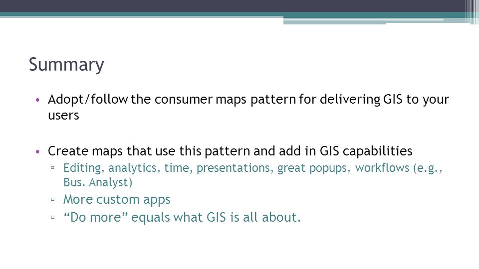 Summary Adopt/follow the consumer maps pattern for delivering GIS to your users. Create maps that use this pattern and add in GIS capabilities.