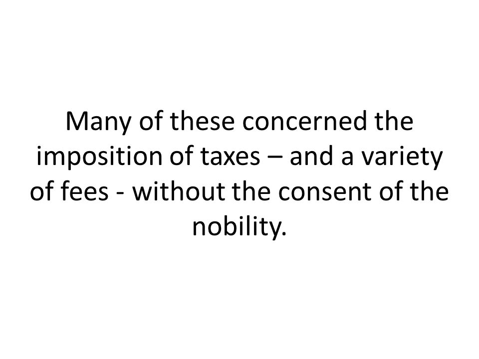 Many of these concerned the imposition of taxes – and a variety of fees - without the consent of the nobility.