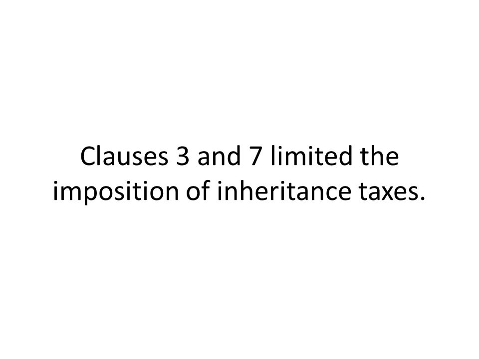 Clauses 3 and 7 limited the imposition of inheritance taxes.