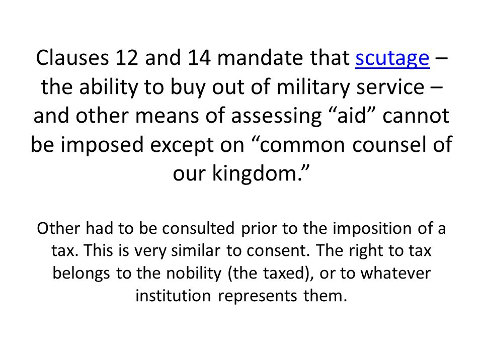 Clauses 12 and 14 mandate that scutage – the ability to buy out of military service – and other means of assessing aid cannot be imposed except on common counsel of our kingdom. Other had to be consulted prior to the imposition of a tax.