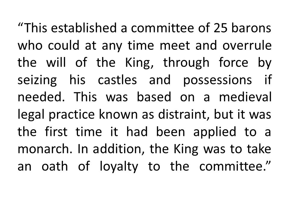 This established a committee of 25 barons who could at any time meet and overrule the will of the King, through force by seizing his castles and possessions if needed.