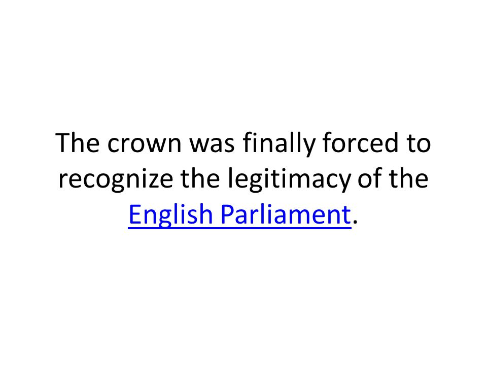 The crown was finally forced to recognize the legitimacy of the English Parliament.