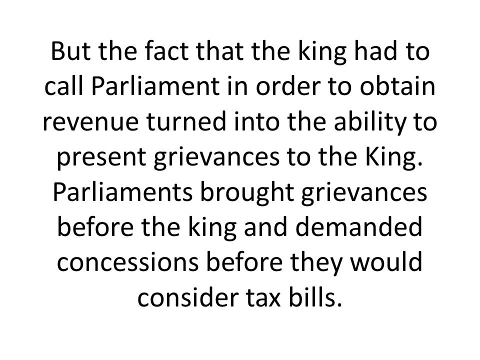 But the fact that the king had to call Parliament in order to obtain revenue turned into the ability to present grievances to the King.