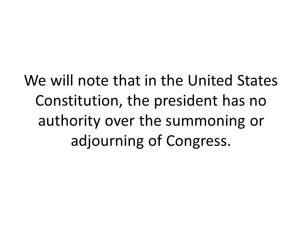 We will note that in the United States Constitution, the president has no authority over the summoning or adjourning of Congress.