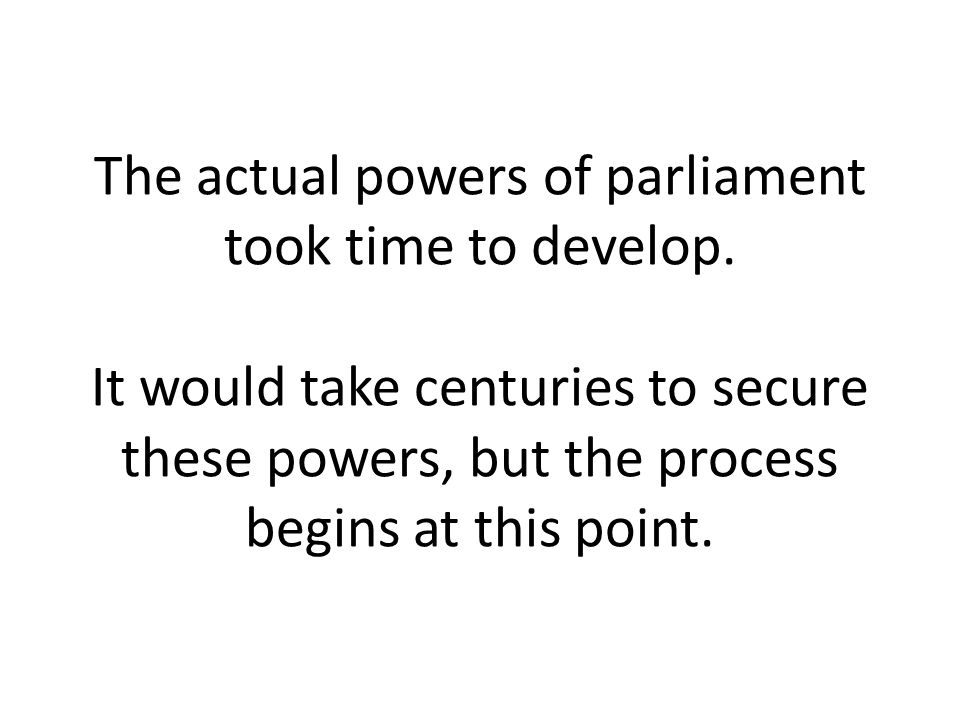The actual powers of parliament took time to develop