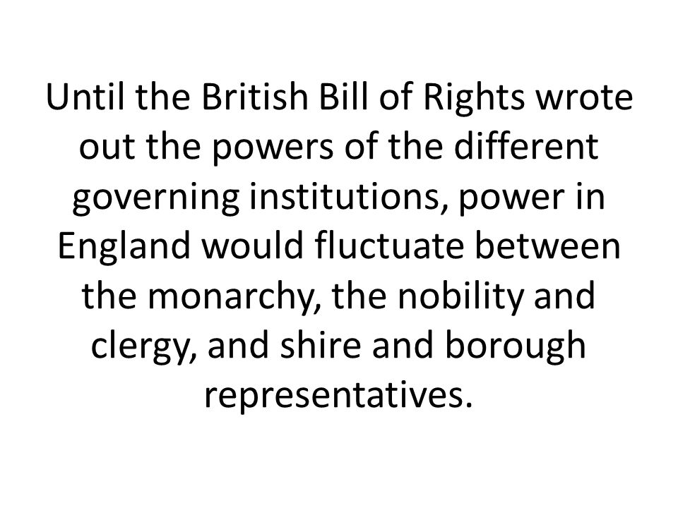 Until the British Bill of Rights wrote out the powers of the different governing institutions, power in England would fluctuate between the monarchy, the nobility and clergy, and shire and borough representatives.