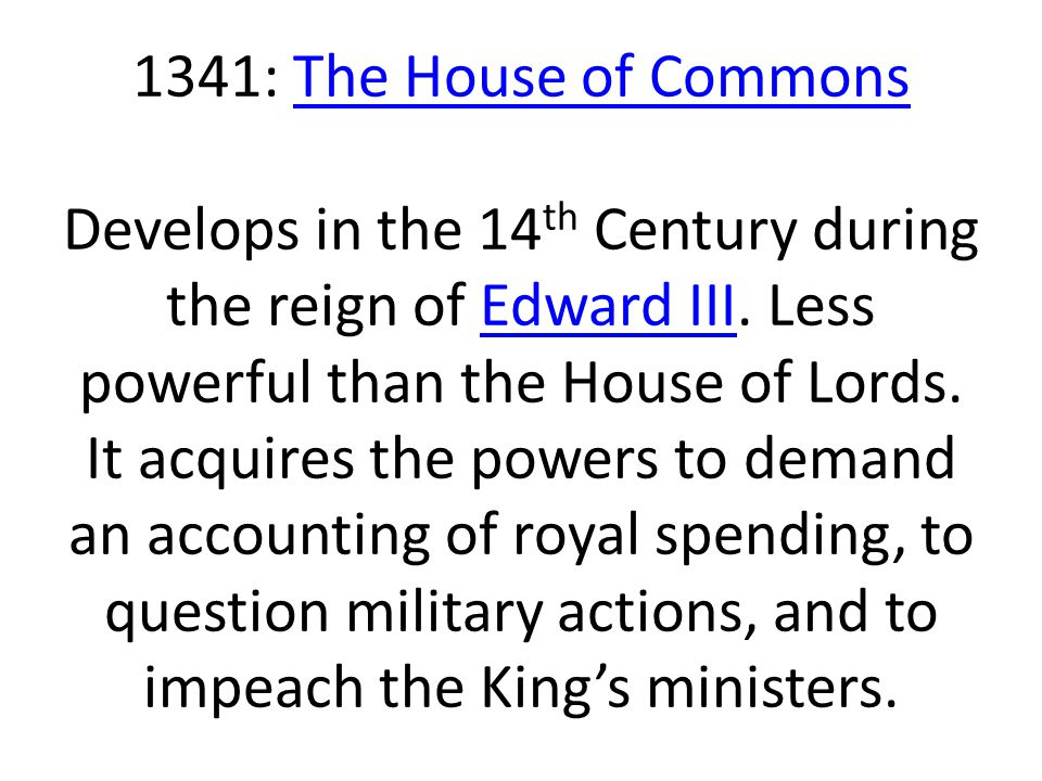 1341: The House of Commons Develops in the 14th Century during the reign of Edward III.