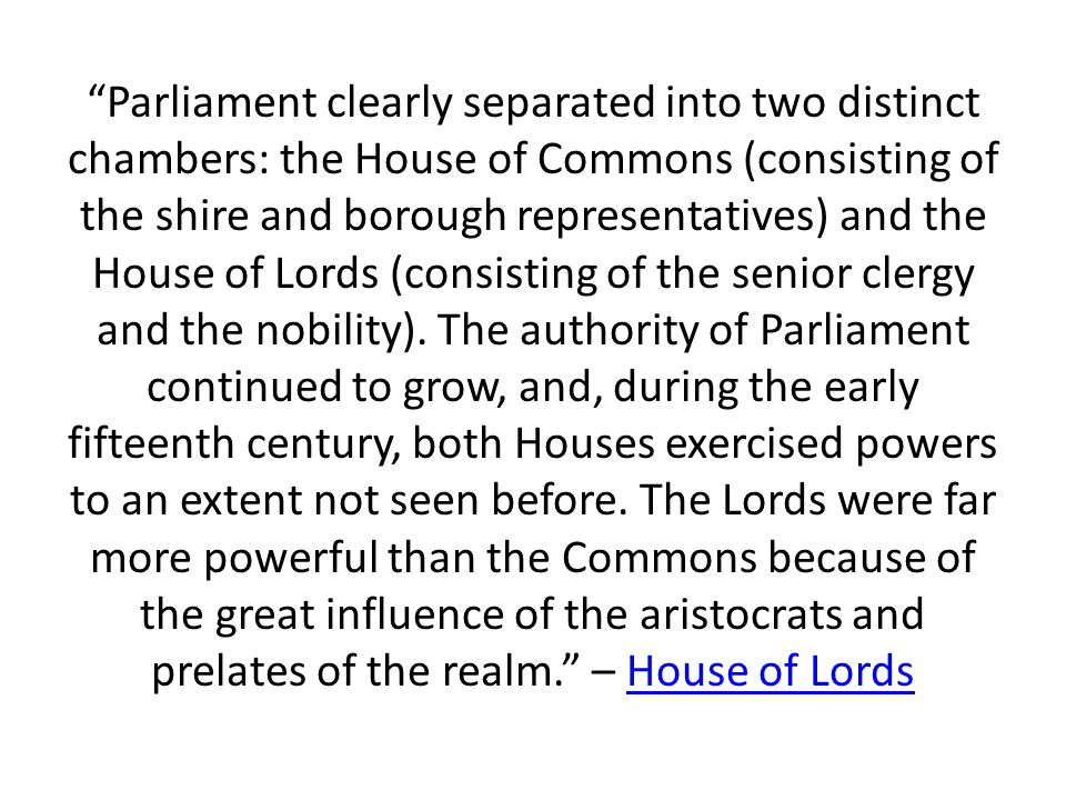 Parliament clearly separated into two distinct chambers: the House of Commons (consisting of the shire and borough representatives) and the House of Lords (consisting of the senior clergy and the nobility).