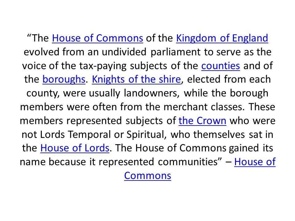 The House of Commons of the Kingdom of England evolved from an undivided parliament to serve as the voice of the tax-paying subjects of the counties and of the boroughs.