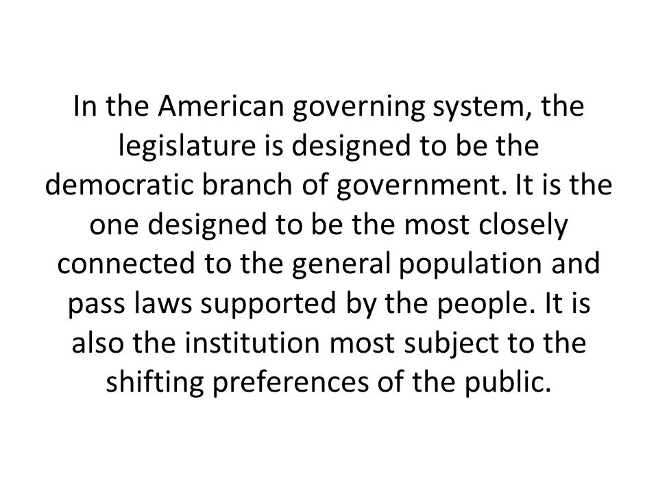 In the American governing system, the legislature is designed to be the democratic branch of government.