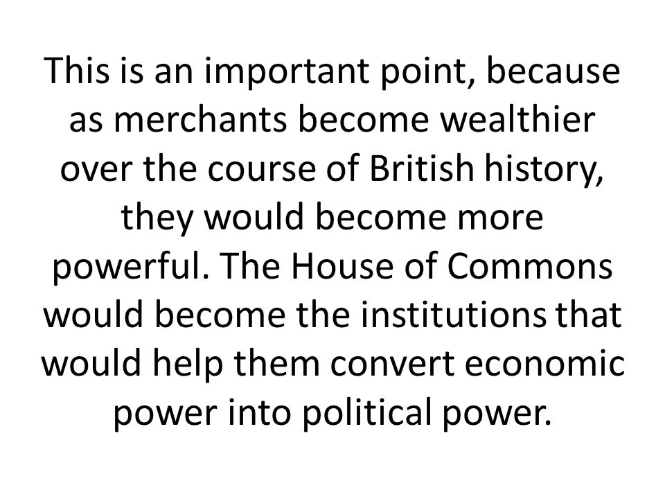 This is an important point, because as merchants become wealthier over the course of British history, they would become more powerful.