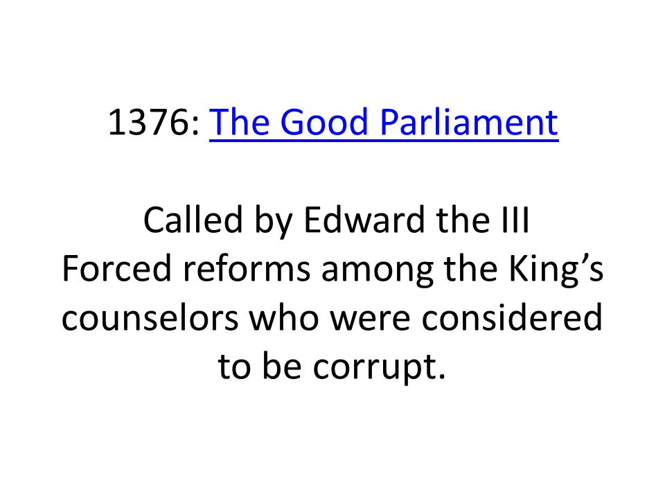 1376: The Good Parliament Called by Edward the III Forced reforms among the King's counselors who were considered to be corrupt.