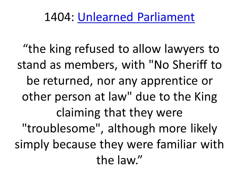 1404: Unlearned Parliament the king refused to allow lawyers to stand as members, with No Sheriff to be returned, nor any apprentice or other person at law due to the King claiming that they were troublesome , although more likely simply because they were familiar with the law.
