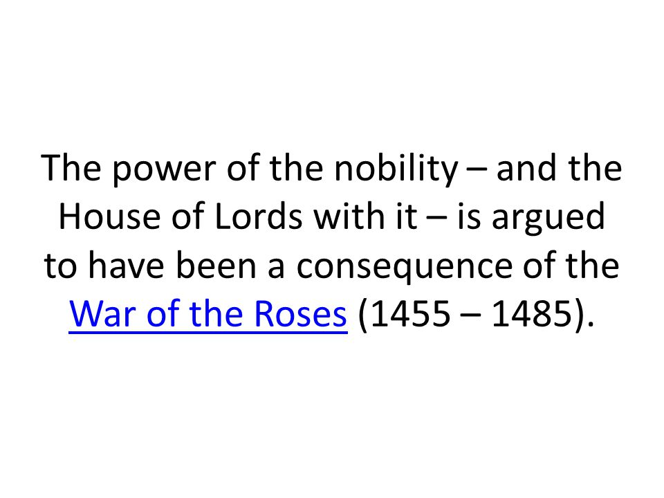 The power of the nobility – and the House of Lords with it – is argued to have been a consequence of the War of the Roses (1455 – 1485).