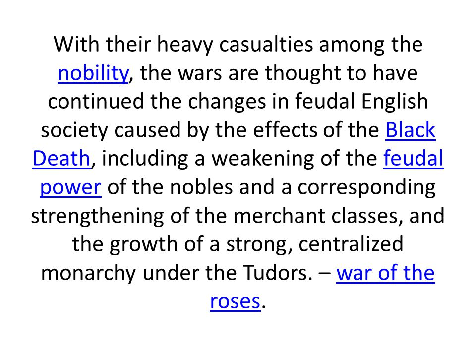 With their heavy casualties among the nobility, the wars are thought to have continued the changes in feudal English society caused by the effects of the Black Death, including a weakening of the feudal power of the nobles and a corresponding strengthening of the merchant classes, and the growth of a strong, centralized monarchy under the Tudors.