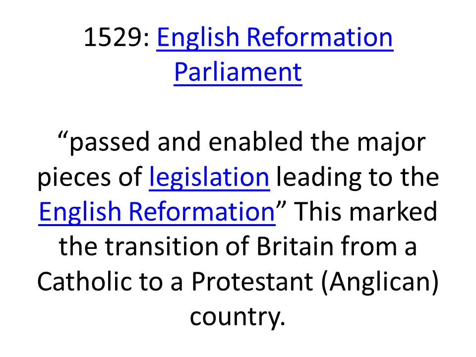 1529: English Reformation Parliament passed and enabled the major pieces of legislation leading to the English Reformation This marked the transition of Britain from a Catholic to a Protestant (Anglican) country.