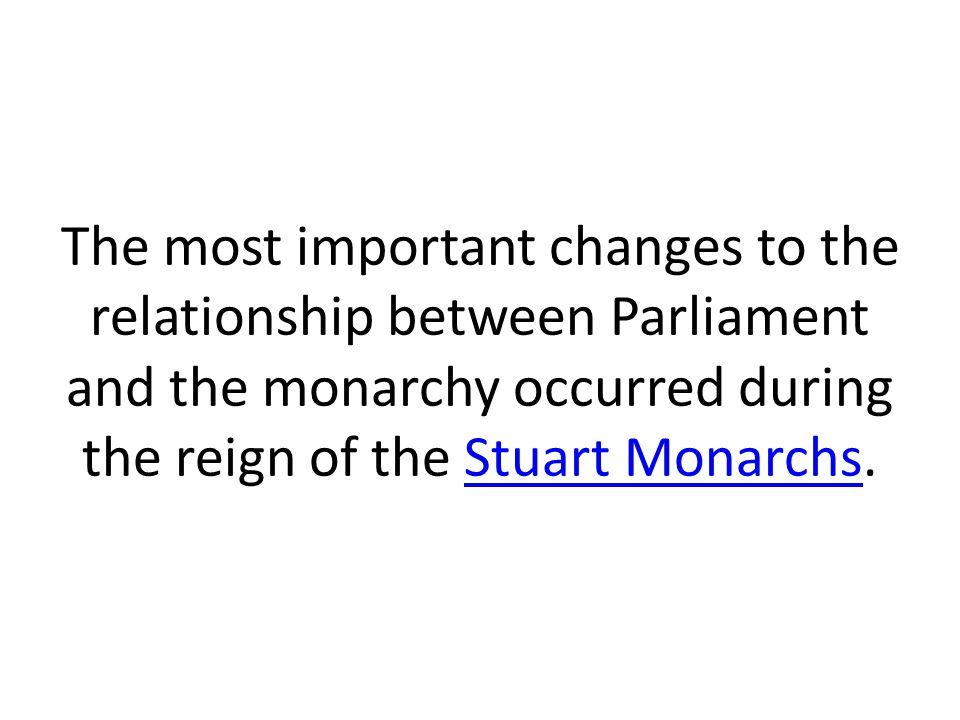The most important changes to the relationship between Parliament and the monarchy occurred during the reign of the Stuart Monarchs.