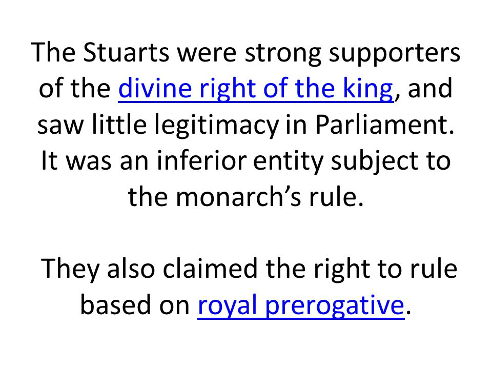 The Stuarts were strong supporters of the divine right of the king, and saw little legitimacy in Parliament.