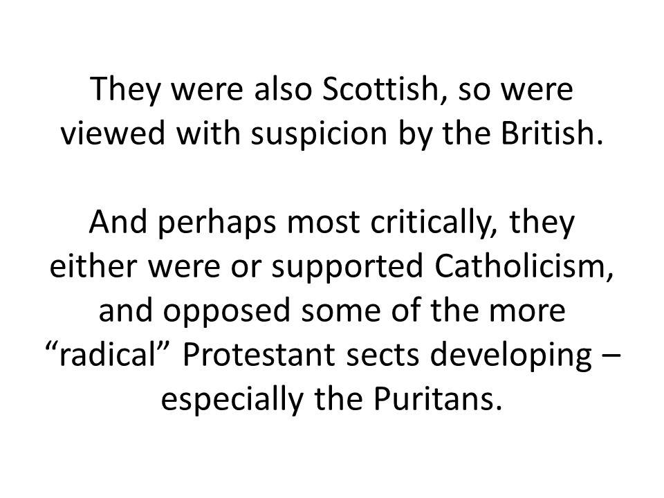 They were also Scottish, so were viewed with suspicion by the British