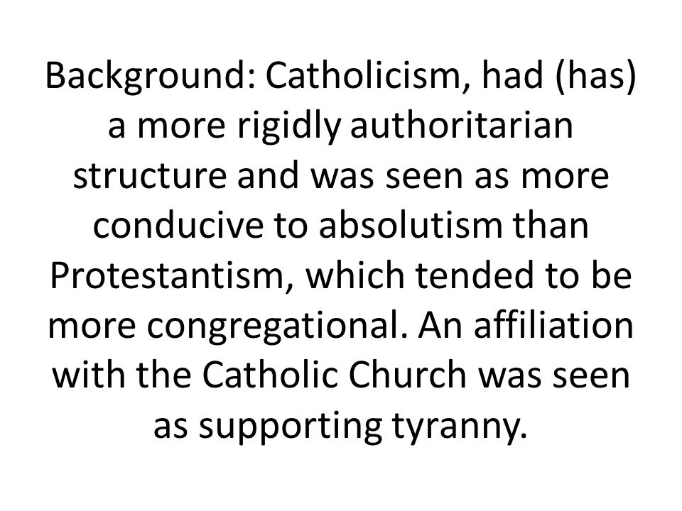 Background: Catholicism, had (has) a more rigidly authoritarian structure and was seen as more conducive to absolutism than Protestantism, which tended to be more congregational.