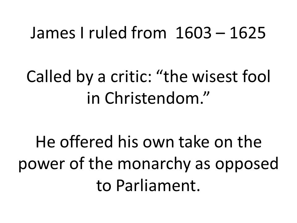 James I ruled from 1603 – 1625 Called by a critic: the wisest fool in Christendom. He offered his own take on the power of the monarchy as opposed to Parliament.