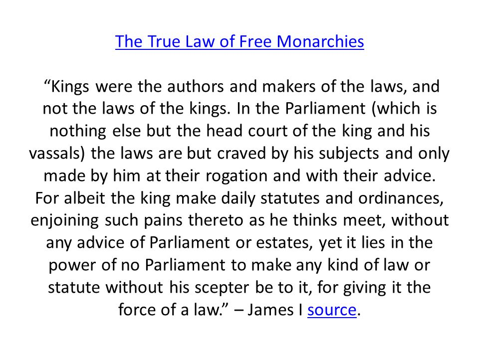 The True Law of Free Monarchies Kings were the authors and makers of the laws, and not the laws of the kings.