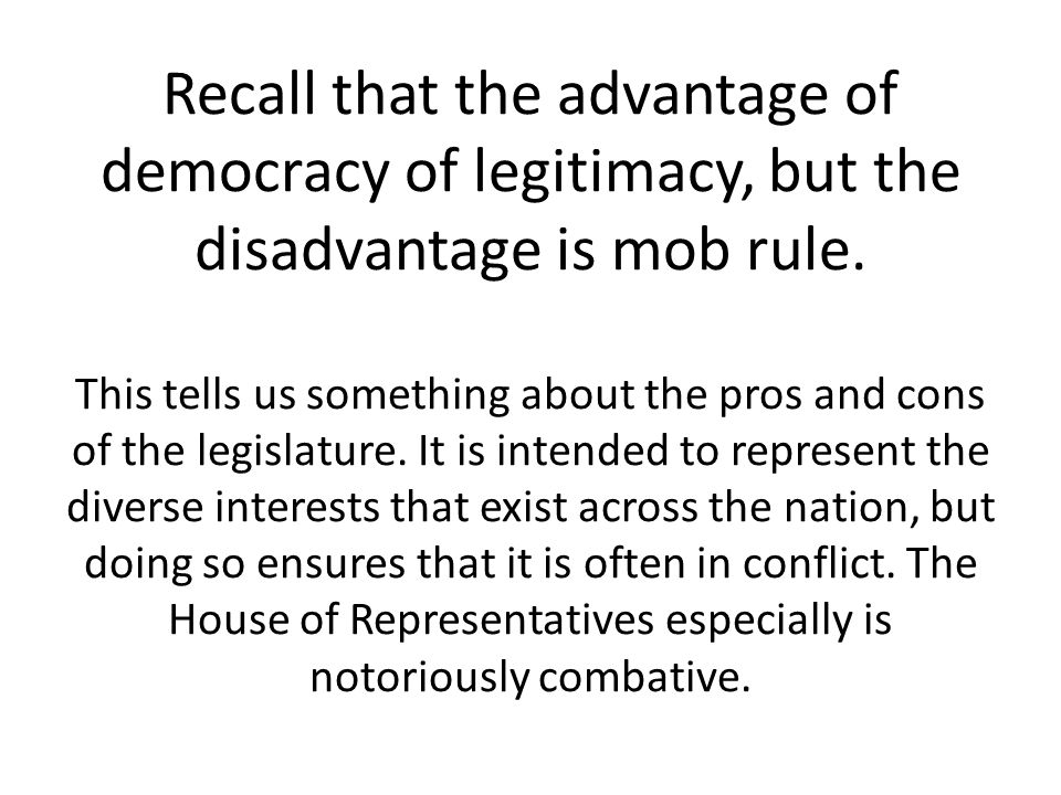 Recall that the advantage of democracy of legitimacy, but the disadvantage is mob rule.