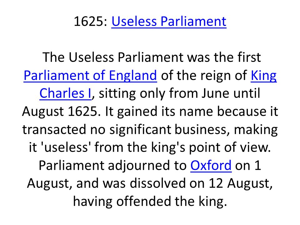 1625: Useless Parliament The Useless Parliament was the first Parliament of England of the reign of King Charles I, sitting only from June until August 1625.