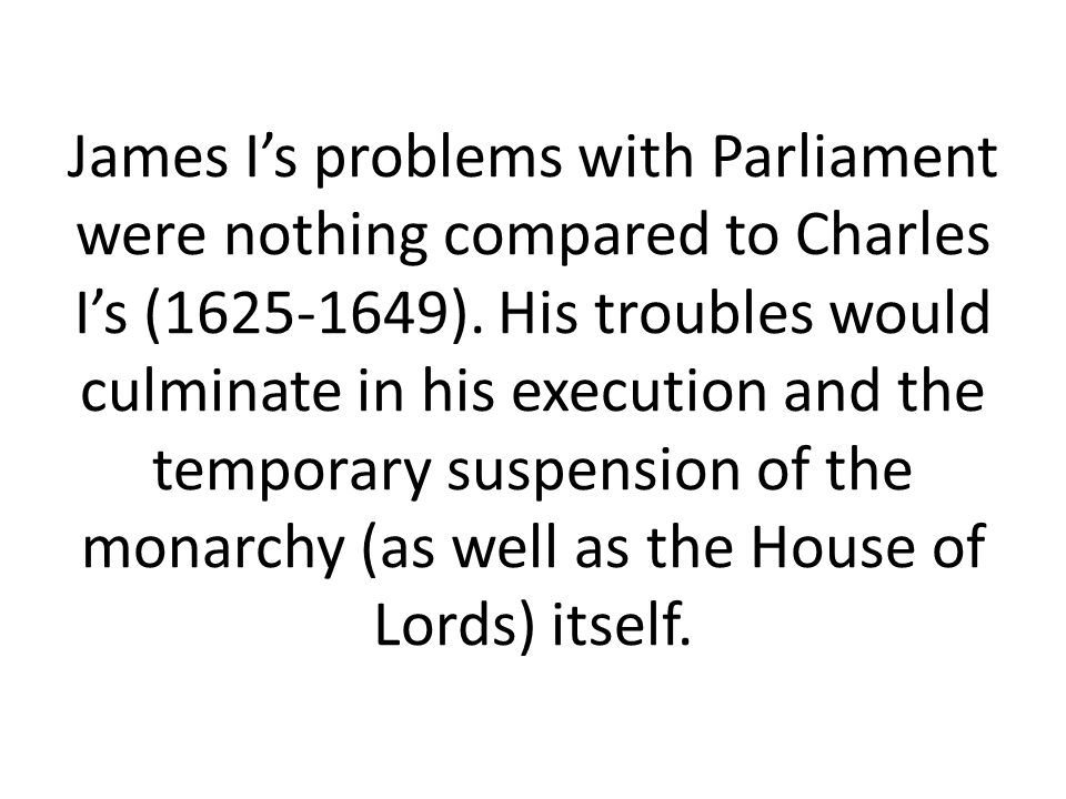 James I's problems with Parliament were nothing compared to Charles I's (1625-1649).