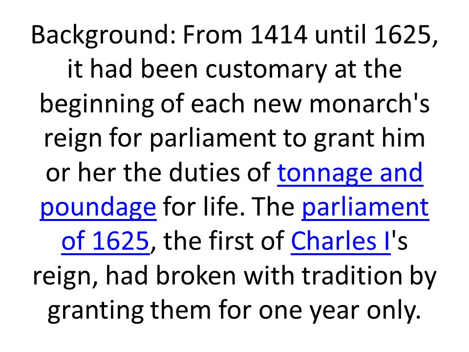 Background: From 1414 until 1625, it had been customary at the beginning of each new monarch s reign for parliament to grant him or her the duties of tonnage and poundage for life.