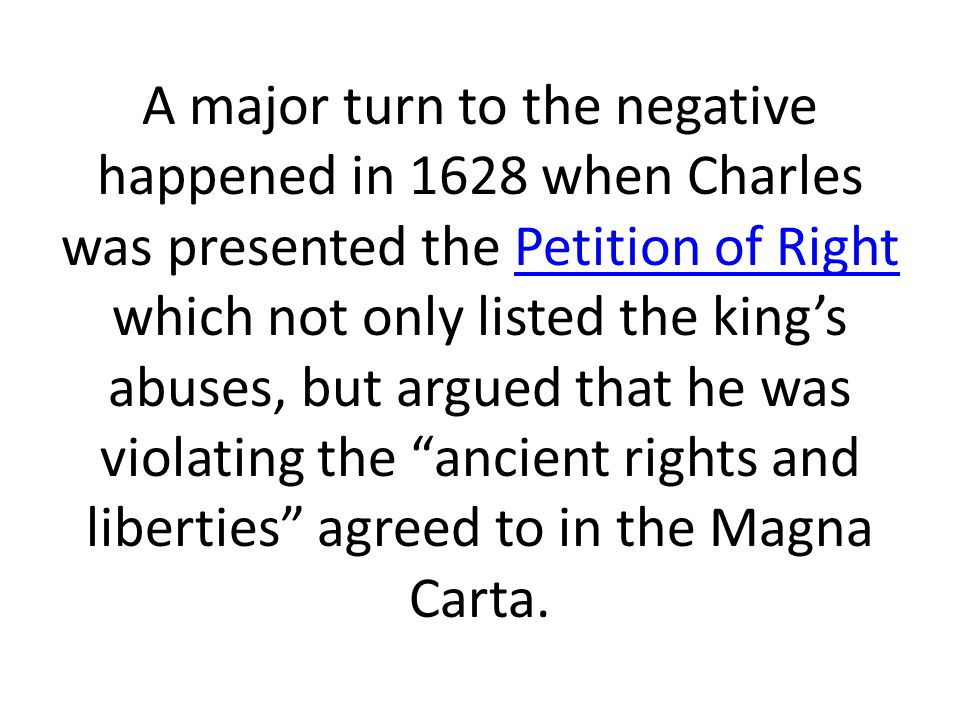A major turn to the negative happened in 1628 when Charles was presented the Petition of Right which not only listed the king's abuses, but argued that he was violating the ancient rights and liberties agreed to in the Magna Carta.