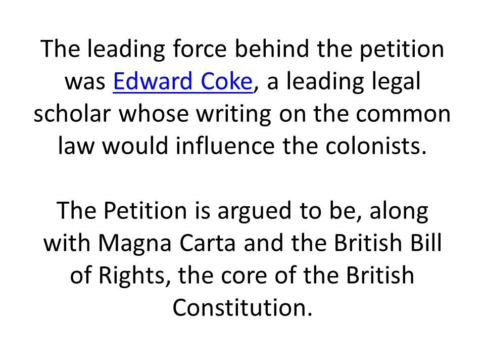 The leading force behind the petition was Edward Coke, a leading legal scholar whose writing on the common law would influence the colonists.