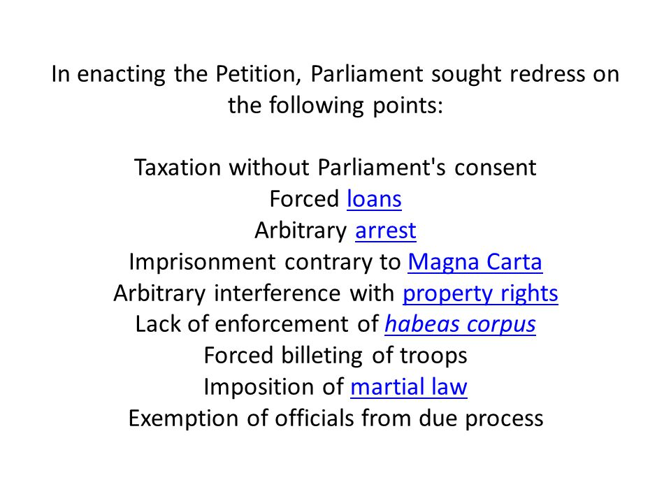 In enacting the Petition, Parliament sought redress on the following points: Taxation without Parliament s consent Forced loans Arbitrary arrest Imprisonment contrary to Magna Carta Arbitrary interference with property rights Lack of enforcement of habeas corpus Forced billeting of troops Imposition of martial law Exemption of officials from due process
