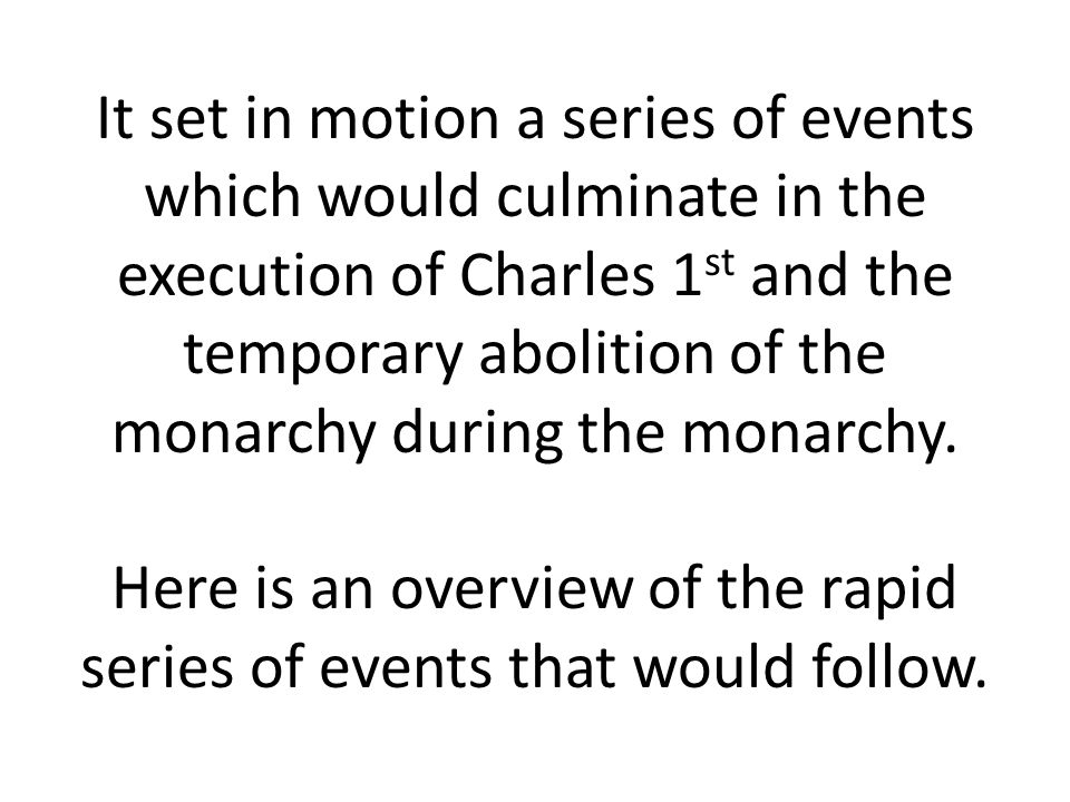 It set in motion a series of events which would culminate in the execution of Charles 1st and the temporary abolition of the monarchy during the monarchy.