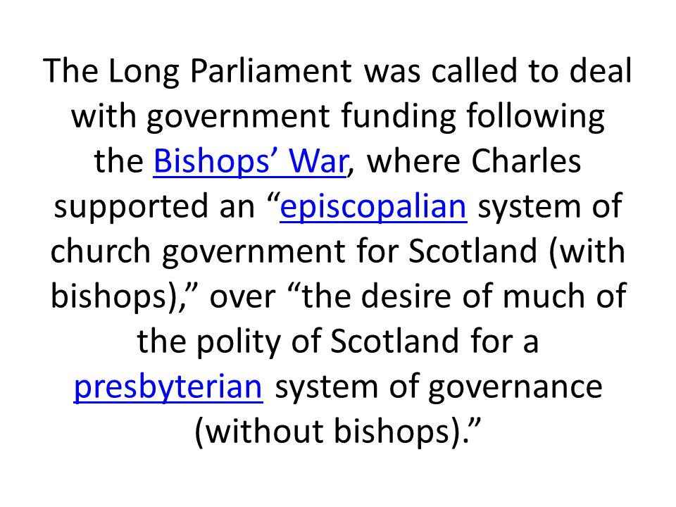 The Long Parliament was called to deal with government funding following the Bishops' War, where Charles supported an episcopalian system of church government for Scotland (with bishops), over the desire of much of the polity of Scotland for a presbyterian system of governance (without bishops).