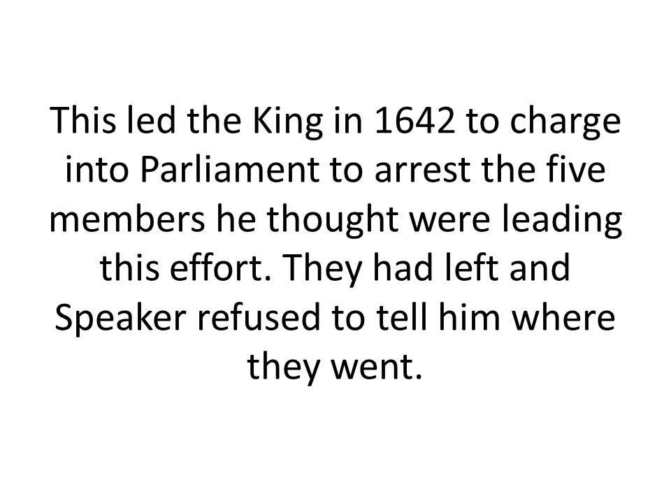 This led the King in 1642 to charge into Parliament to arrest the five members he thought were leading this effort.