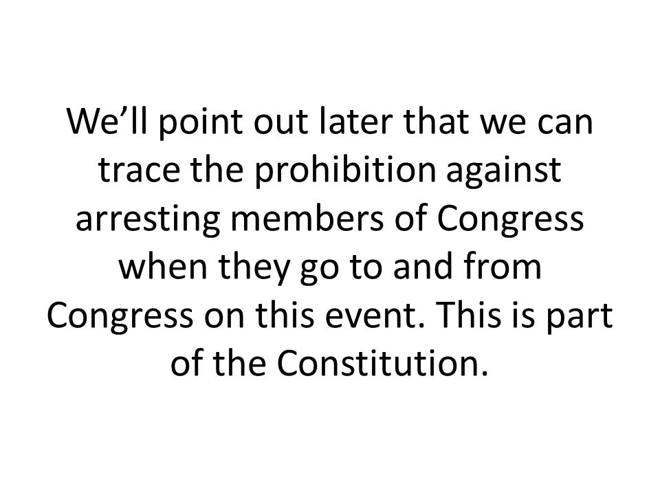 We'll point out later that we can trace the prohibition against arresting members of Congress when they go to and from Congress on this event.