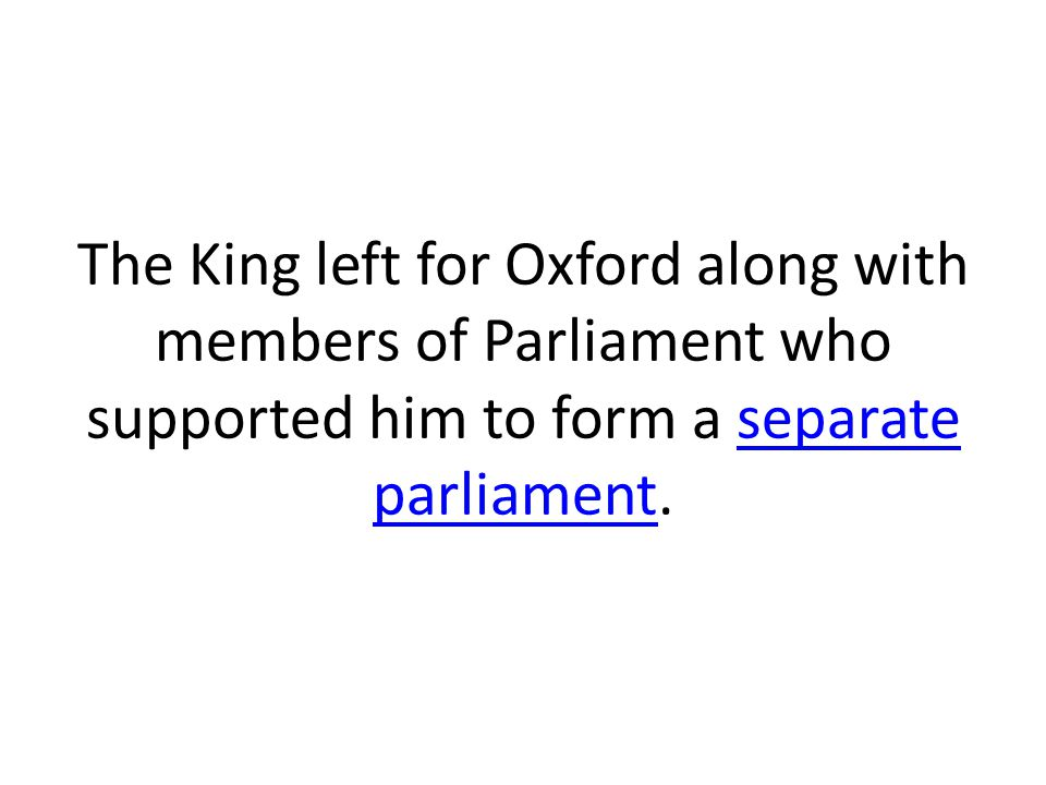 The King left for Oxford along with members of Parliament who supported him to form a separate parliament.