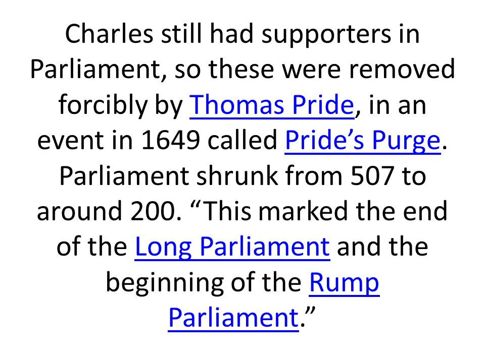 Charles still had supporters in Parliament, so these were removed forcibly by Thomas Pride, in an event in 1649 called Pride's Purge.