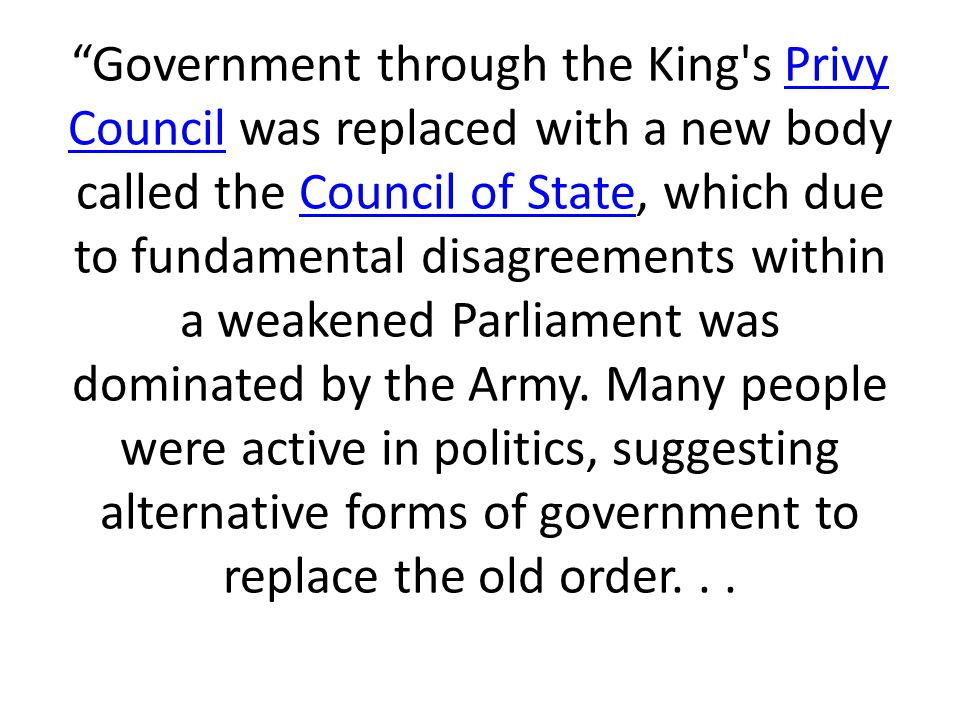 Government through the King s Privy Council was replaced with a new body called the Council of State, which due to fundamental disagreements within a weakened Parliament was dominated by the Army.