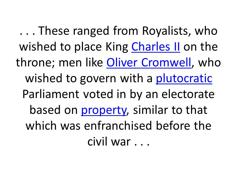 These ranged from Royalists, who wished to place King Charles II on the throne; men like Oliver Cromwell, who wished to govern with a plutocratic Parliament voted in by an electorate based on property, similar to that which was enfranchised before the civil war .